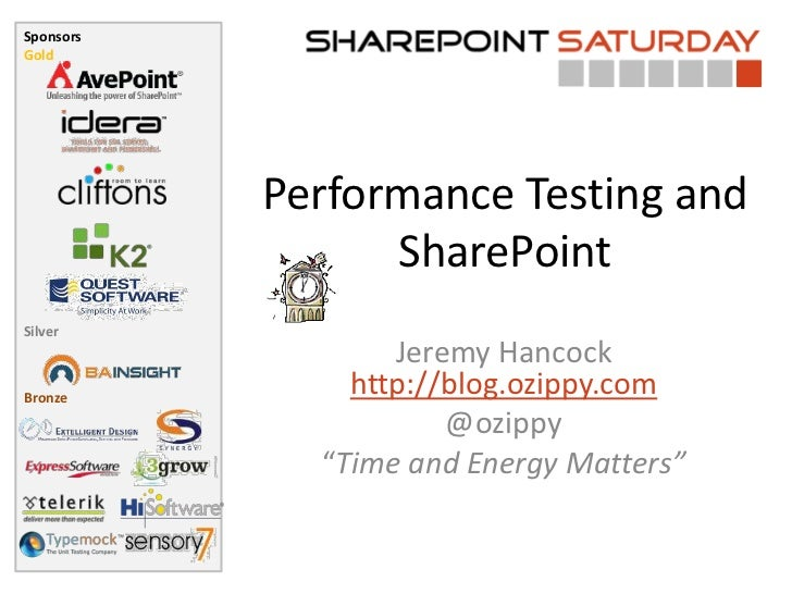 """Performance Testing and SharePoint<br />Jeremy Hancockhttp://blog.ozippy.com<br />@ozippy<br />""""Time and Energy Matters""""<b..."""