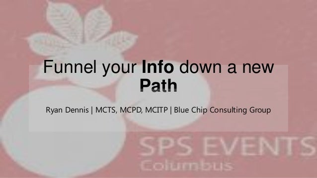 Funnel your Info down a new Path Ryan Dennis | MCTS, MCPD, MCITP | Blue Chip Consulting Group