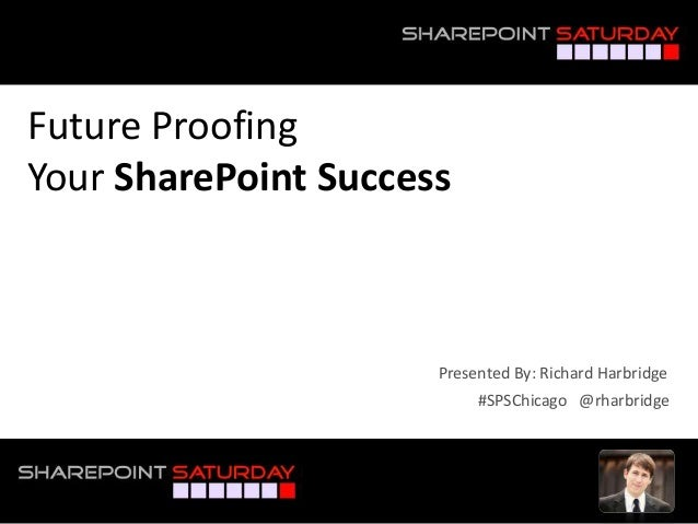 Future Proofing Your SharePoint Success #SPSChicago @rharbridge Presented By: Richard Harbridge