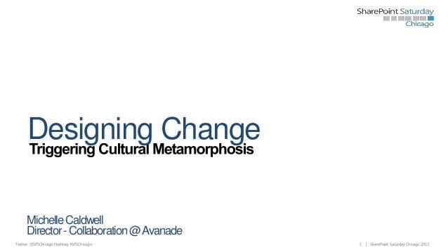 Designing Change Michelle Caldwell Director - Collaboration @ Avanade Twitter: @SPSChicago Hashtag #SPSChicago  1  | Share...