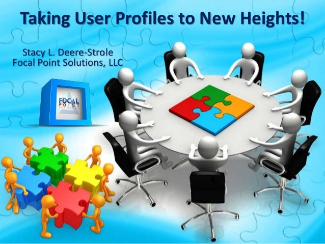 Taking User Profiles to New Heights! Stacy L. Deere-Strole Focal Point Solutions, LLC