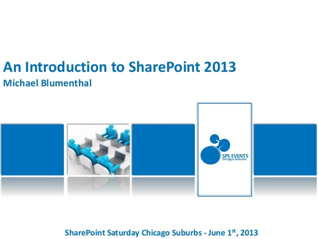 SharePoint Saturday Chicago Suburbs - June 1st, 2013SPS EVENTSChicago-SuburbsAn Introduction to SharePoint 2013Michael Blu...