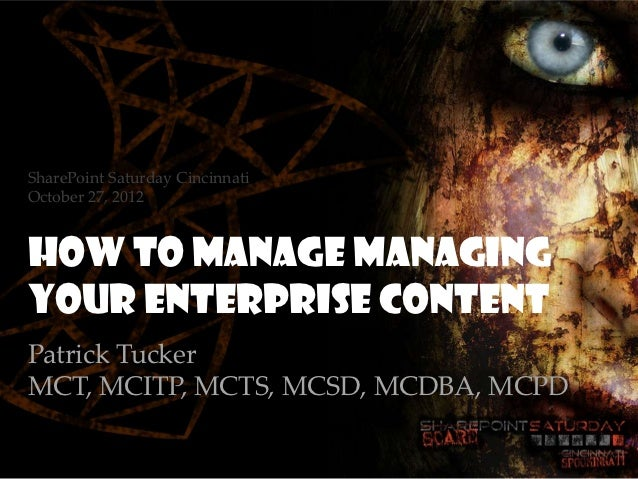 SharePoint Saturday CincinnatiOctober 27, 2012How To Manage managingyour enterprise contentPatrick TuckerMCT, MCITP, MCTS,...
