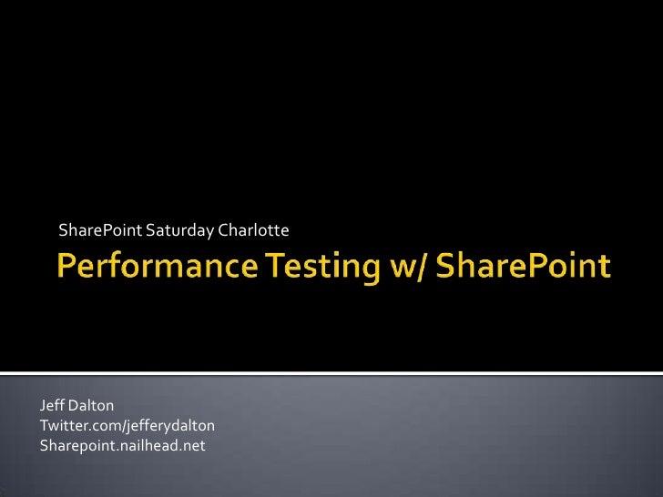 Performance Testing w/ SharePoint<br />SharePoint Saturday Charlotte<br />Jeff Dalton<br />Twitter.com/jefferydalton<br />...