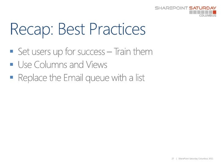 Recap: Best Practices<br />Set users up for success – Train them<br />Use Columns and Views<br />Replace the Email queue w...