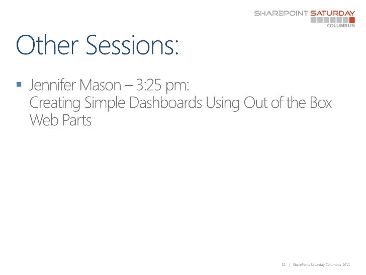 Other Sessions:<br />Jennifer Mason – 3:25 pm: Creating Simple Dashboards Using Out of the Box Web Parts<br />