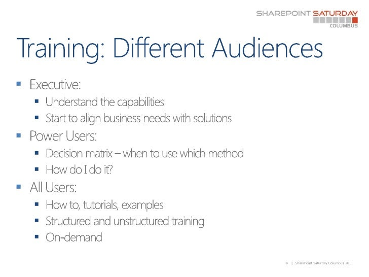 Training: Different Audiences<br />Executive:  <br />Understand the capabilities<br />Start to align business needs with s...