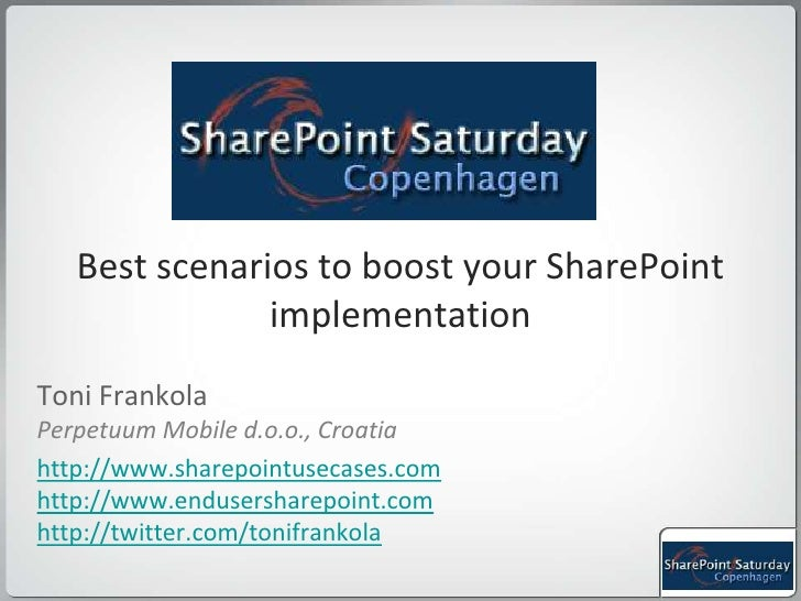 Best scenarios to boost your SharePoint implementation <br />Toni Frankola<br />Perpetuum Mobile d.o.o., Croatia<br />http...