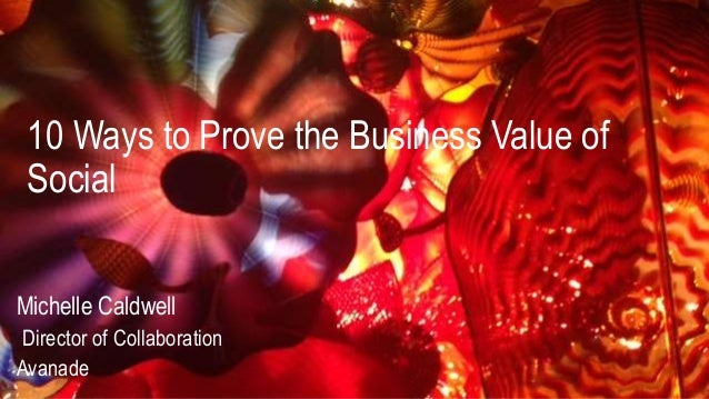10 Ways to Prove the Business Value of Social Michelle Caldwell Director of Collaboration Avanade