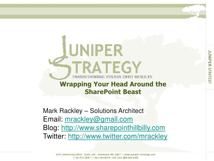 Wrapping Your Head Around the SharePoint Beast<br />Mark Rackley – Solutions Architect<br />Email: mrackley@gmail.com<br /...