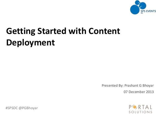 Getting Started with Content Deployment  Presented By: Prashant G Bhoyar 07 December 2013  #SPSDC @PGBhoyar