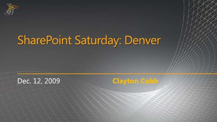 SharePoint Saturday: Denver<br />Clayton Cobb<br />Dec. 12, 2009<br />