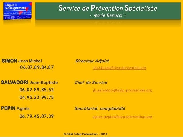 SIMON Jean Michel Directeur Adjoint 06.07.89.84.87 jm.simon@falep-prevention.org Service de Prévention Spécialisée « Marie...