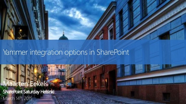 Yammer integration options in SharePoint Maarten Eekels SharePoint Saturday Helsinki March 14th, 2015
