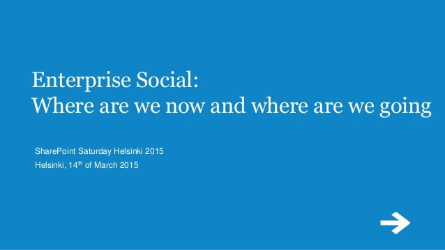 Enterprise Social: Where are we now and where are we going SharePoint Saturday Helsinki 2015 Helsinki, 14th of March 2015