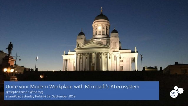 Unite your Modern Workplace with Microsoft's AI ecosystem @stephanbisser @thomyg SharePoint Saturday Helsinki 28. Septembe...