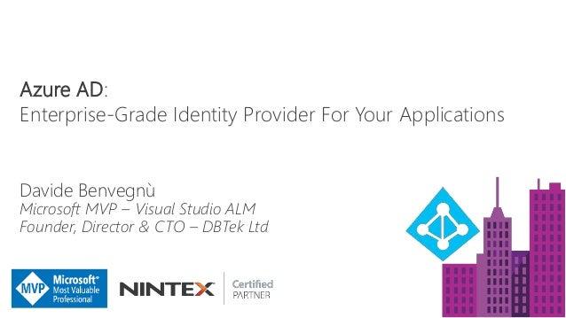Azure AD: Enterprise-Grade Identity Provider For Your Applications Davide Benvegnù Microsoft MVP – Visual Studio ALM Found...