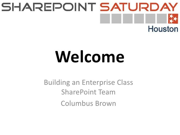 WelcomeBuilding an Enterprise Class      SharePoint Team     Columbus Brown             0
