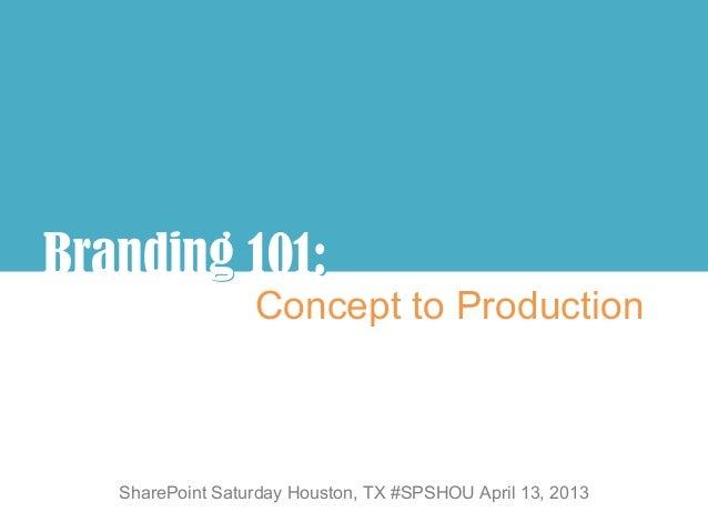 Branding 101:       g :                  Concept to Production   SharePoint Saturday Houston, TX #SPSHOU April 13, 2013