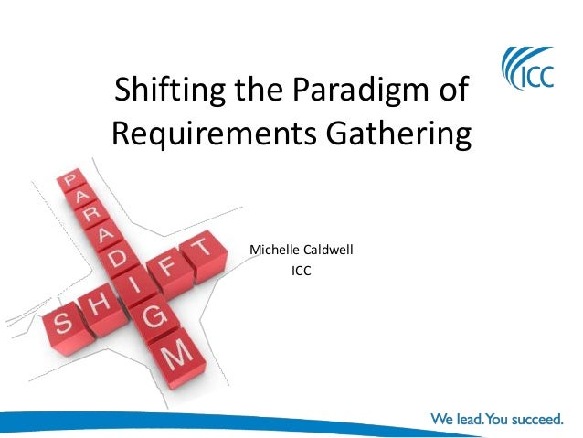 Shifting the Paradigm ofRequirements Gathering         Michelle Caldwell                ICC