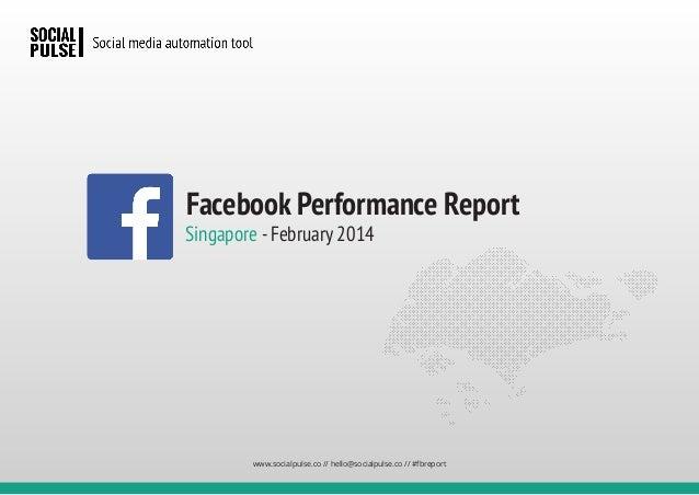 Singapore -February 2014 Facebook Performance Report www.socialpulse.co // hello@socialpulse.co // #fbreport