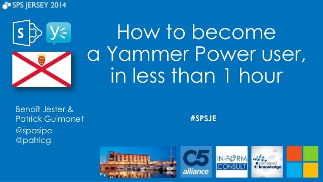 How to become a Yammer Power user, in less than 1 hour #SPSJE Benoît Jester & Patrick Guimonet @spasipe @patricg