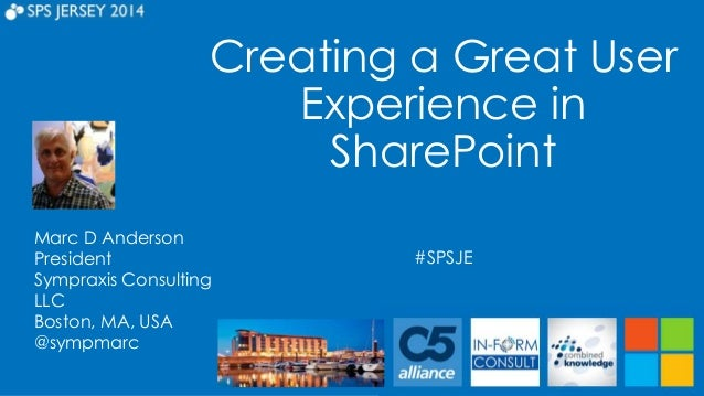 Creating a Great User  Experience in  SharePoint  #SPSJE  Marc D Anderson  President  Sympraxis Consulting  LLC  Boston, M...