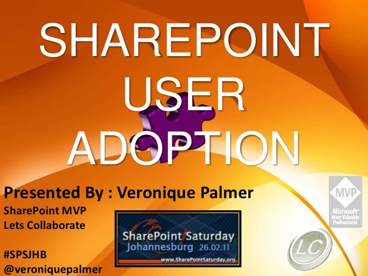 SHAREPOINT<br />USER ADOPTION<br />Presented By : Veronique Palmer<br />SharePoint MVP<br />Lets Collaborate<br />#SPSJHB<...