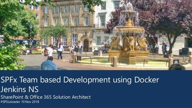 SPFx Team based Development using Docker Jenkins NS SharePoint & Office 365 Solution Architect #SPSLeicester 10 Nov 2018