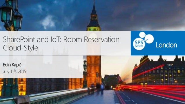 SharePoint and IoT: Room Reservation Cloud-Style Edin Kapić July 11th, 2015 London