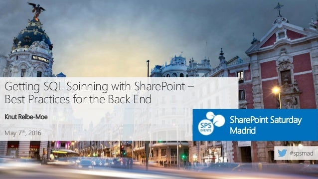 May 7th, 2016 SharePoint Saturday Madrid Getting SQL Spinning with SharePoint – Best Practices for the Back End Knut Relbe...