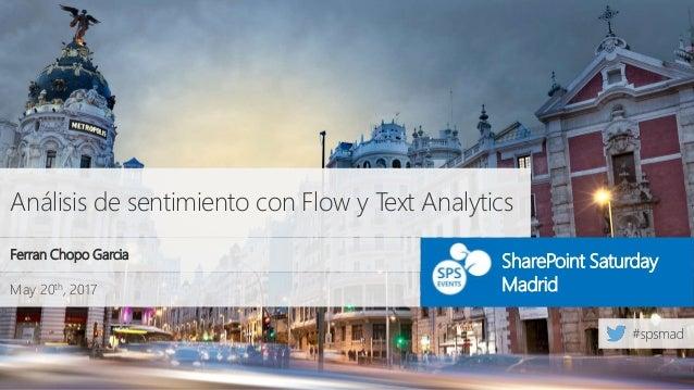 May 20th, 2017 SharePoint Saturday Madrid Análisis de sentimiento con Flow y Text Analytics Ferran Chopo Garcia