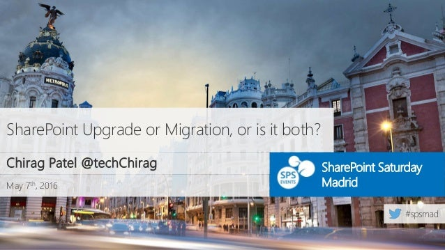 May 7th, 2016 SharePoint Saturday Madrid SharePoint Upgrade or Migration, or is it both? Chirag Patel @techChirag