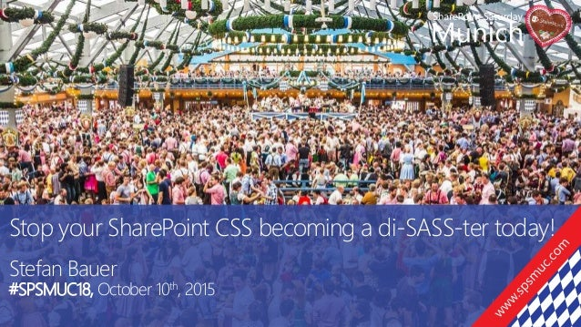 Stop your SharePoint CSS becoming a di-SASS-ter today! Stefan Bauer #SPSMUC18, October 10th, 2015