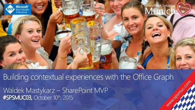 Building contextual experiences with the Office Graph Waldek Mastykarz – SharePoint MVP #SPSMUC03, October 10th, 2015