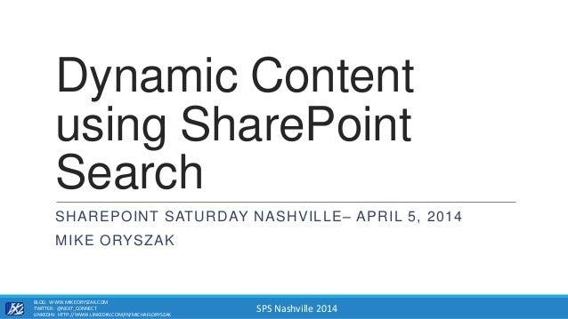 SPS Nashville 2014 Dynamic Content using SharePoint Search SHAREPOINT SATURDAY NASHVILLE– APRIL 5, 2014 MIKE ORYSZAK BLOG:...