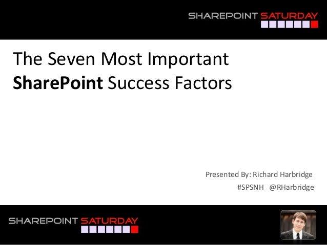 The Seven Most Important SharePoint Success Factors #SPSNH @RHarbridge Presented By: Richard Harbridge