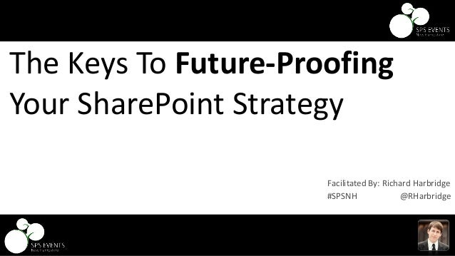 @RHarbridge #SPSNH The Keys To Future-Proofing Your SharePoint Strategy #SPSNH @RHarbridge Facilitated By: Richard Harbrid...