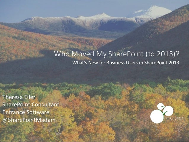 Theresa Eller SharePoint Consultant Entrance Software @SharePointMadam Who Moved My SharePoint (to 2013)? What's New for B...