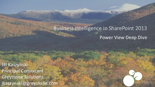 Jill Kaszynski Principal Consultant Greystone Solutions jkaszynski@greystone.com Business Intelligence in SharePoint 2013 ...