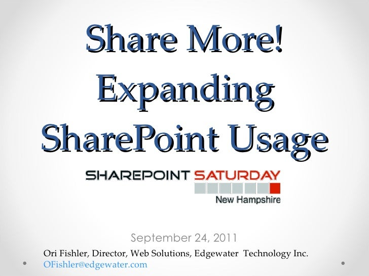 Share More! Expanding SharePoint Usage September 24, 2011 Ori Fishler, Director, Web Solutions, Edgewater  Technology Inc....