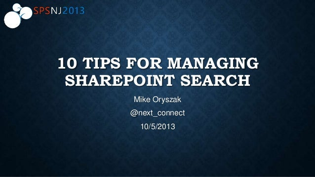 10 TIPS FOR MANAGING SHAREPOINT SEARCH Mike Oryszak @next_connect 10/5/2013