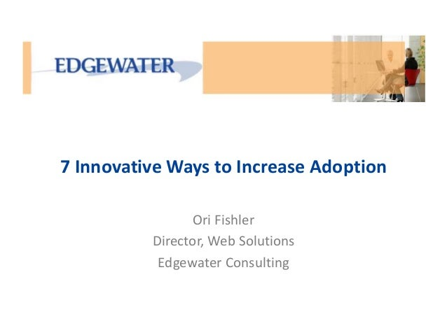 7 Innovative Ways to Increase Adoption  Ori Fishler  Director, Web Solutions  Edgewater Consulting