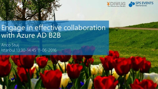 Engage in effective collaboration with Azure AD B2B Anco Stuij Istanbul 13:30-14:45 11-06-2016