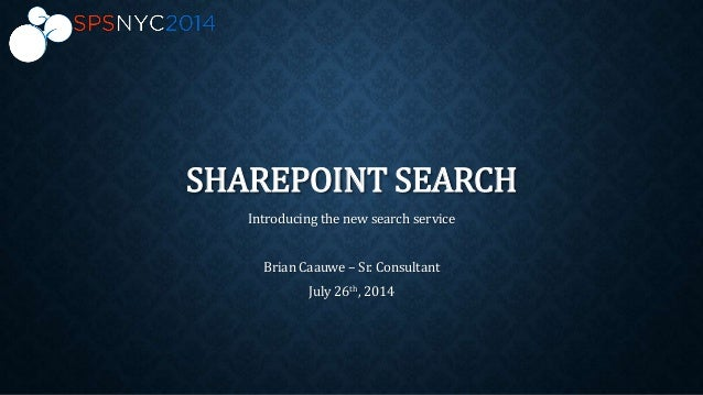 SHAREPOINT SEARCH Introducing the new search service Brian Caauwe – Sr. Consultant July 26th, 2014