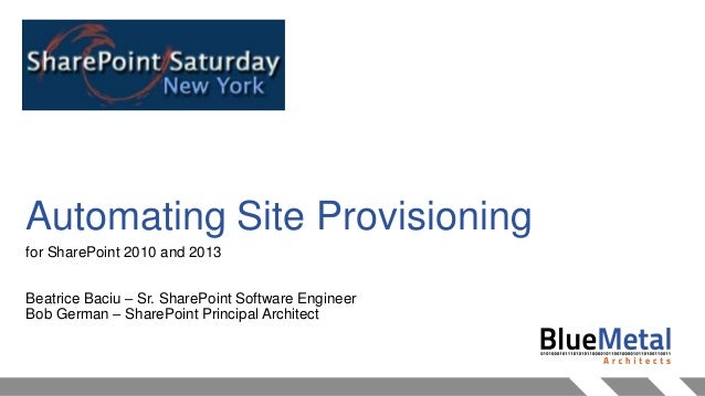Automating Site Provisioning for SharePoint 2010 and 2013 Beatrice Baciu – Sr. SharePoint Software Engineer Bob German – S...