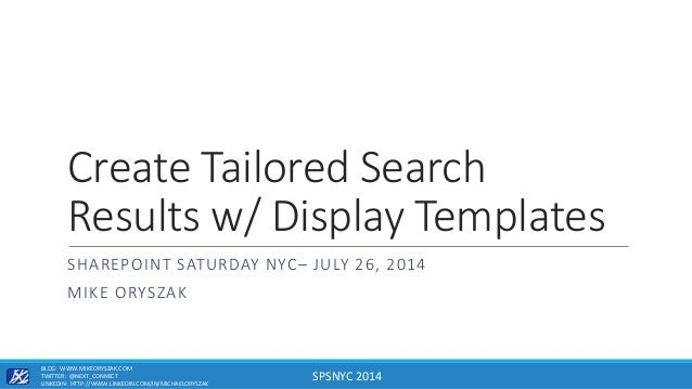 SPSNYC 2014 Create Tailored Search Results w/ Display Templates SHAREPOINT SATURDAY NYC– JULY 26, 2014 MIKE ORYSZAK BLOG: ...