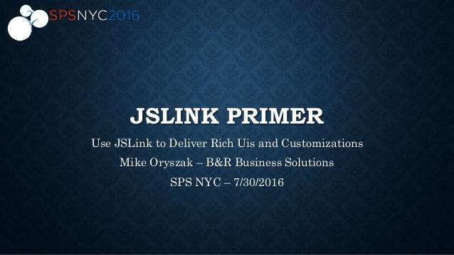 JSLINK PRIMER Use JSLink to Deliver Rich Uis and Customizations Mike Oryszak – B&R Business Solutions SPS NYC – 7/30/2016