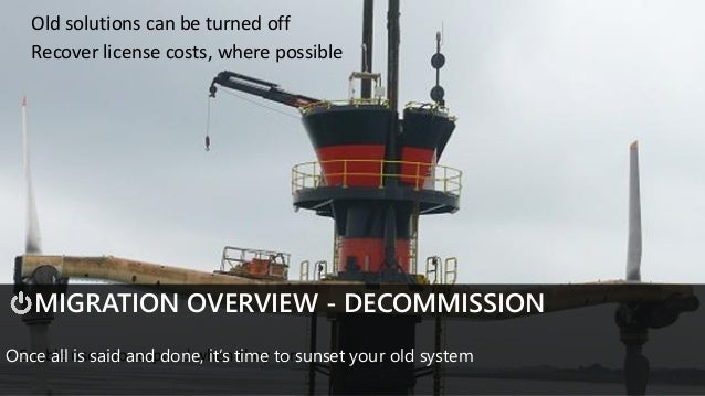 • Enable users to respond when they can MIGRATION OVERVIEW - DECOMMISSION Once all is said and done, it's time to sunset y...