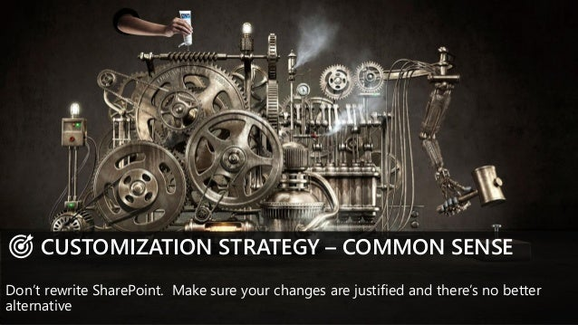CUSTOMIZATION STRATEGY – COMMON SENSE Don't rewrite SharePoint. Make sure your changes are justified and there's no better...